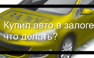 Купил залоговую машину что делать?